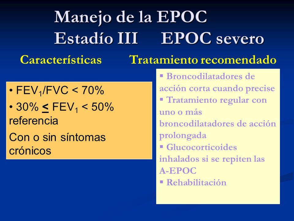 Manejo de la EPOC Estadío III EPOC severo Características Tratamiento recomendado FEV 1 /FVC < 70% 30% < FEV 1 < 50% referencia Con o sin síntomas cró