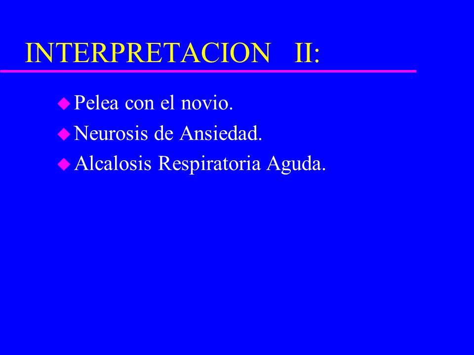 INTERPRETACION II: u Pelea con el novio. u Neurosis de Ansiedad. u Alcalosis Respiratoria Aguda.