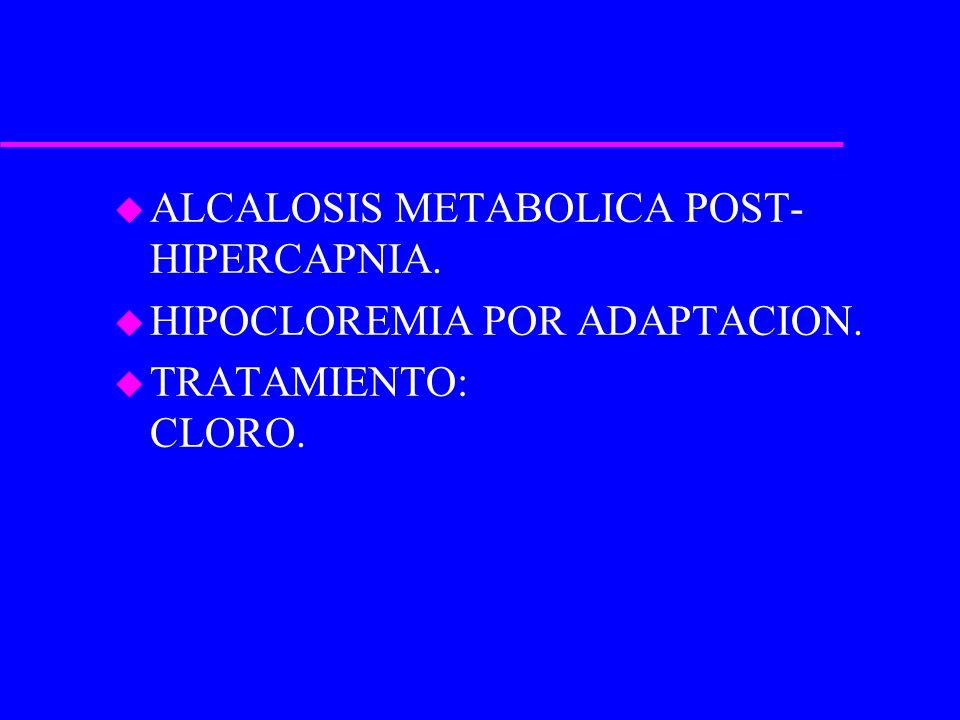 u ALCALOSIS METABOLICA POST- HIPERCAPNIA. u HIPOCLOREMIA POR ADAPTACION. u TRATAMIENTO: CLORO.
