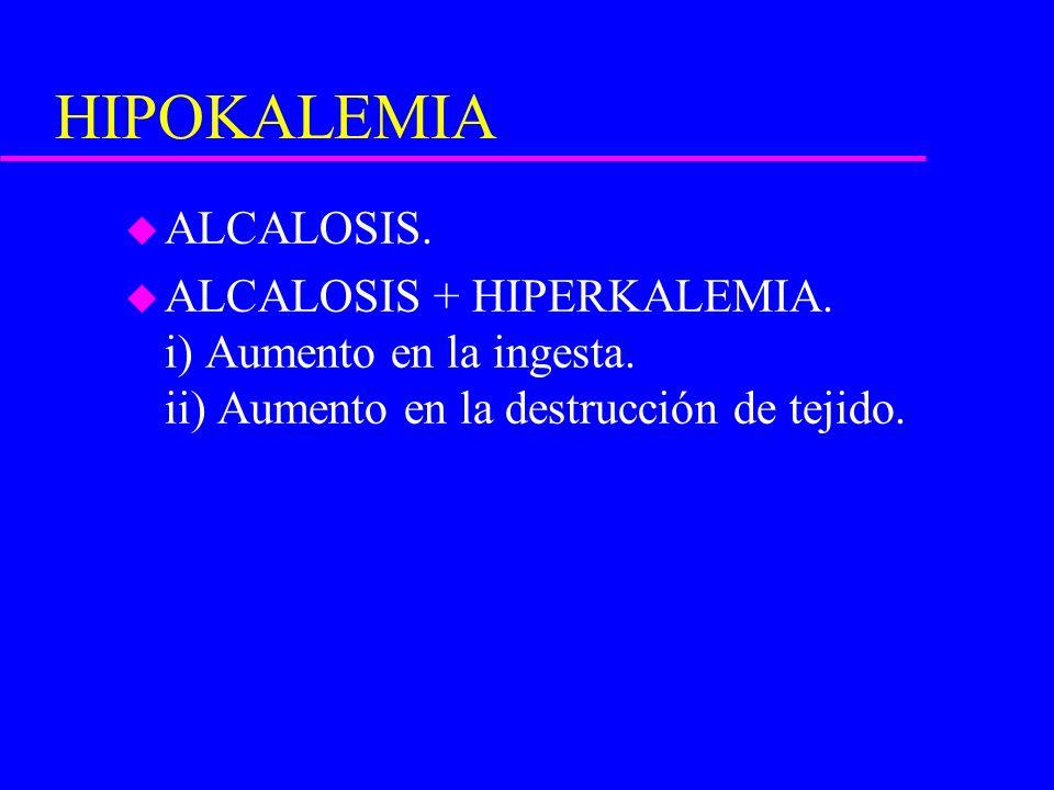 HIPOKALEMIA u ALCALOSIS. u ALCALOSIS + HIPERKALEMIA. i) Aumento en la ingesta. ii) Aumento en la destrucción de tejido.