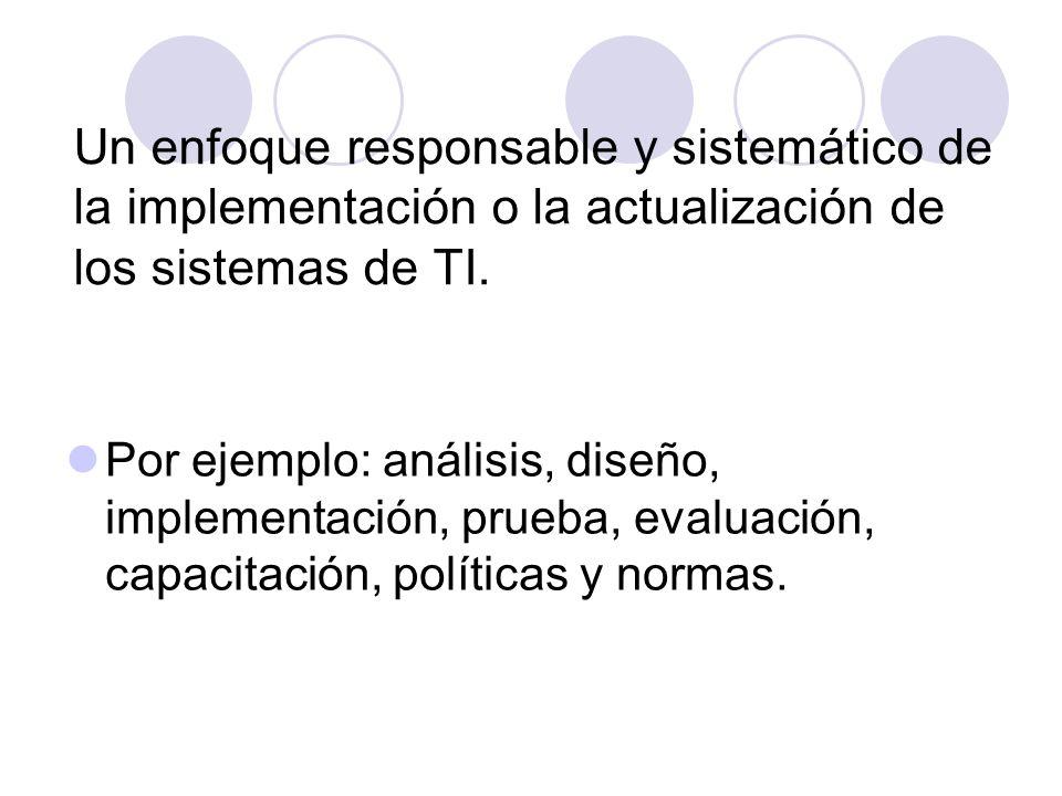 Un enfoque responsable y sistemático de la implementación o la actualización de los sistemas de TI. Por ejemplo: análisis, diseño, implementación, pru