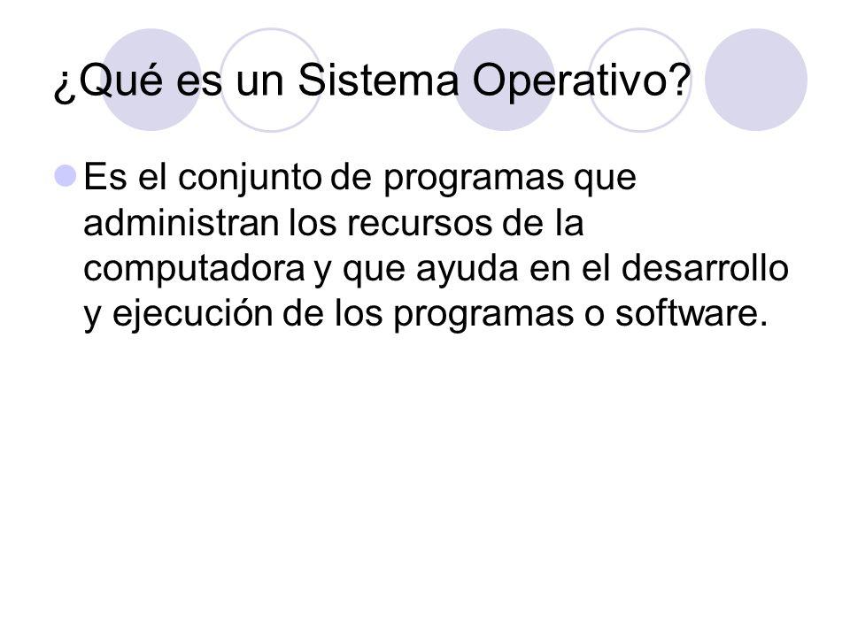 ¿Qué es un Sistema Operativo? Es el conjunto de programas que administran los recursos de la computadora y que ayuda en el desarrollo y ejecución de l