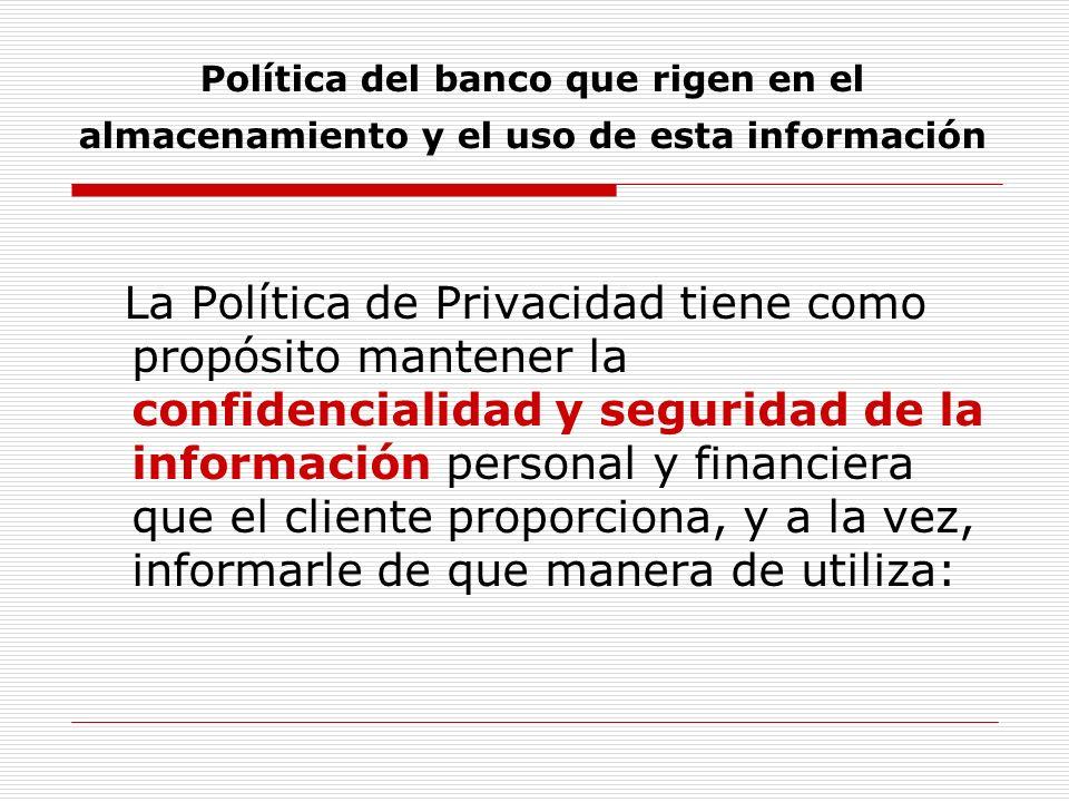 Política del banco que rigen en el almacenamiento y el uso de esta información La Política de Privacidad tiene como propósito mantener la confidencialidad y seguridad de la información personal y financiera que el cliente proporciona, y a la vez, informarle de que manera de utiliza: