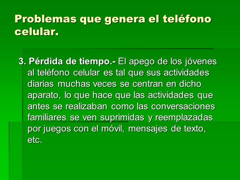 Problemas que genera el teléfono celular. 3. Pérdida de tiempo.- El apego de los jóvenes al teléfono celular es tal que sus actividades diarias muchas