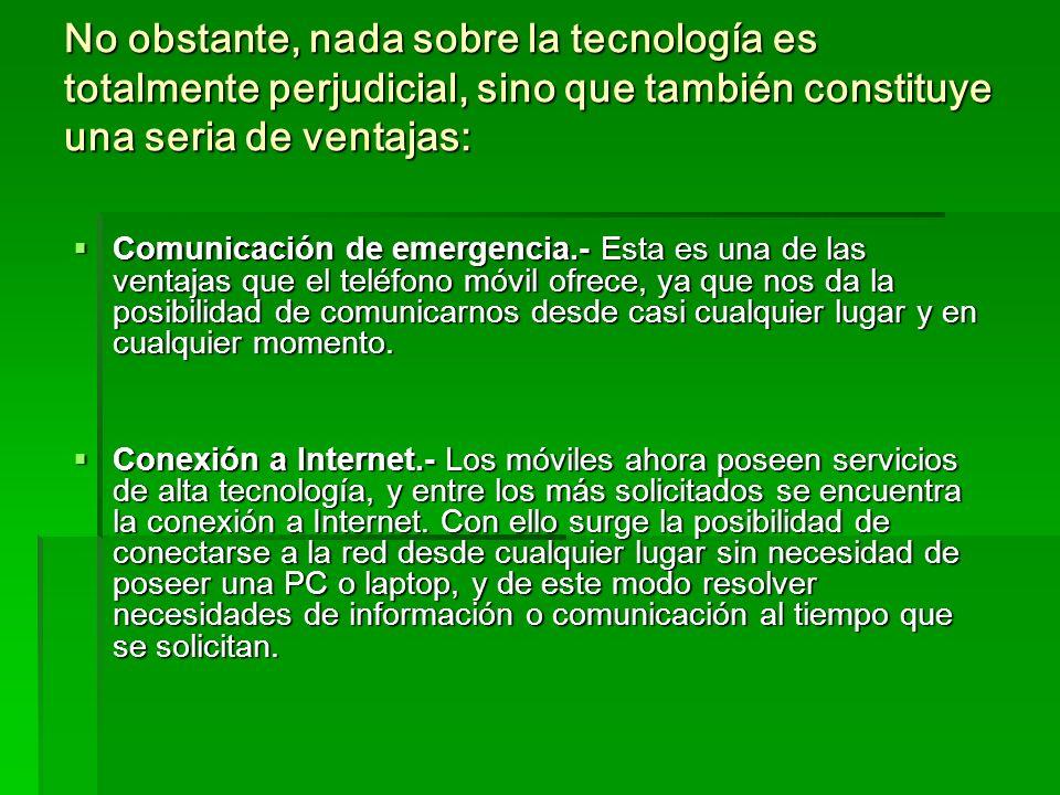 No obstante, nada sobre la tecnología es totalmente perjudicial, sino que también constituye una seria de ventajas: Comunicación de emergencia.- Esta