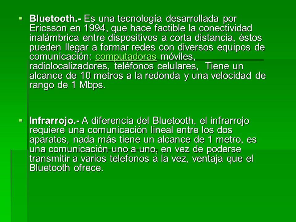 Bluetooth.- Es una tecnología desarrollada por Ericsson en 1994, que hace factible la conectividad inalámbrica entre dispositivos a corta distancia, é