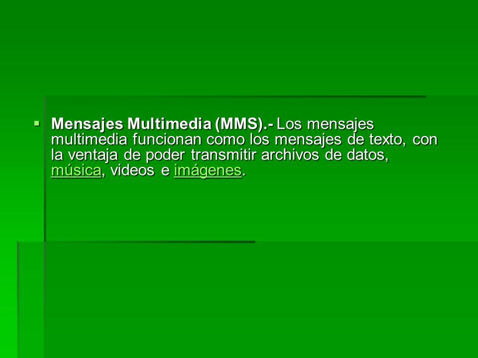 Mensajes Multimedia (MMS).- Los mensajes multimedia funcionan como los mensajes de texto, con la ventaja de poder transmitir archivos de datos, música