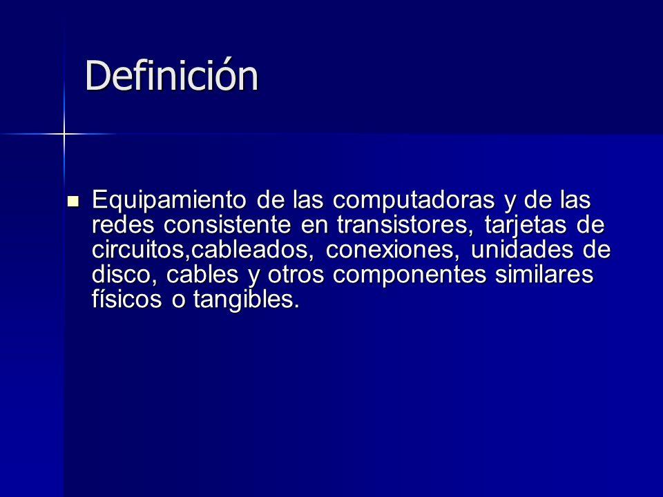 Definición Equipamiento de las computadoras y de las redes consistente en transistores, tarjetas de circuitos,cableados, conexiones, unidades de disco, cables y otros componentes similares físicos o tangibles.