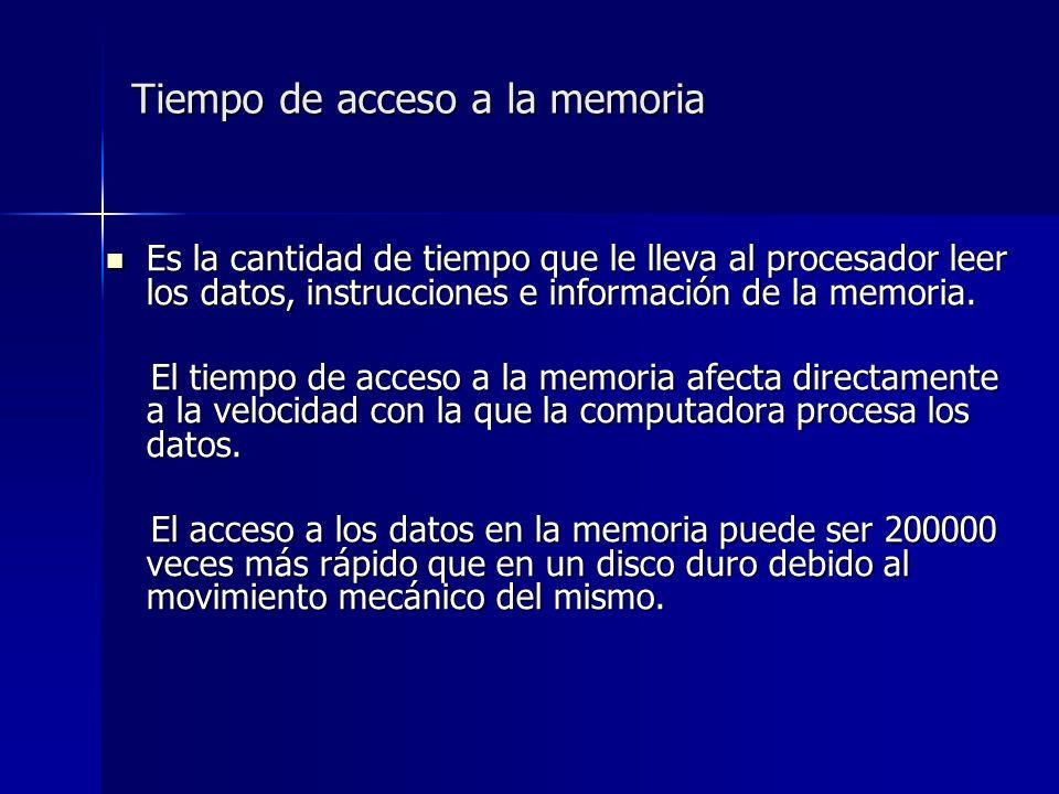Tiempo de acceso a la memoria Es la cantidad de tiempo que le lleva al procesador leer los datos, instrucciones e información de la memoria.