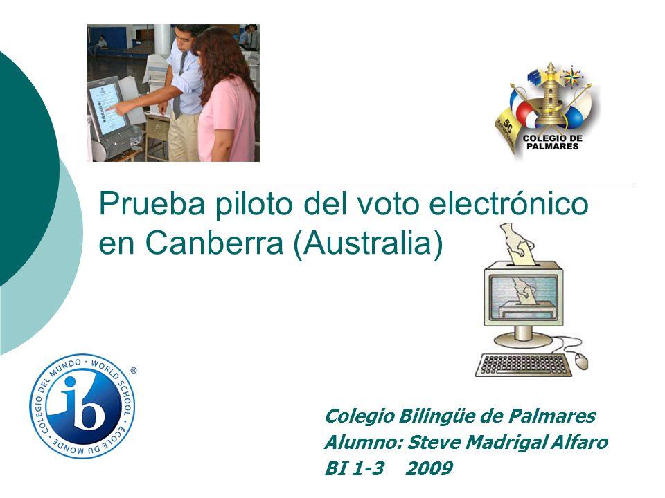 Prueba piloto del voto electrónico en Canberra (Australia) Colegio Bilingüe de Palmares Alumno: Steve Madrigal Alfaro BI 1-3 2009