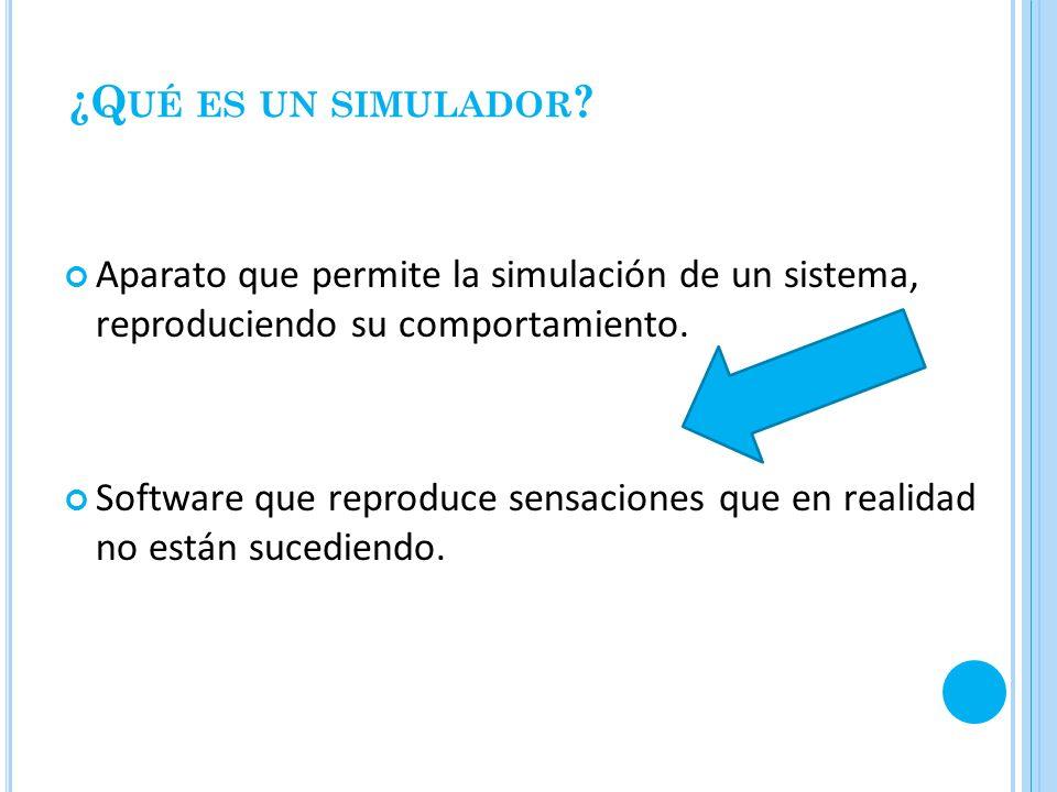 ¿Q UÉ ES UN SIMULADOR ? Aparato que permite la simulación de un sistema, reproduciendo su comportamiento. Software que reproduce sensaciones que en re