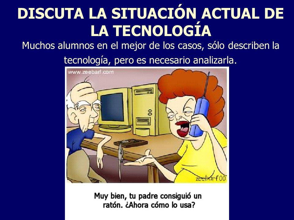 DISCUTA LA SITUACIÓN ACTUAL DE LA TECNOLOGÍA Muchos alumnos en el mejor de los casos, sólo describen la tecnología, pero es necesario analizarla.