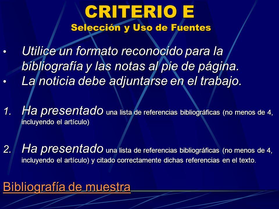 CRITERIO E Selección y Uso de Fuentes Utilice un formato reconocido para la bibliografía y las notas al pie de página. Utilice un formato reconocido p