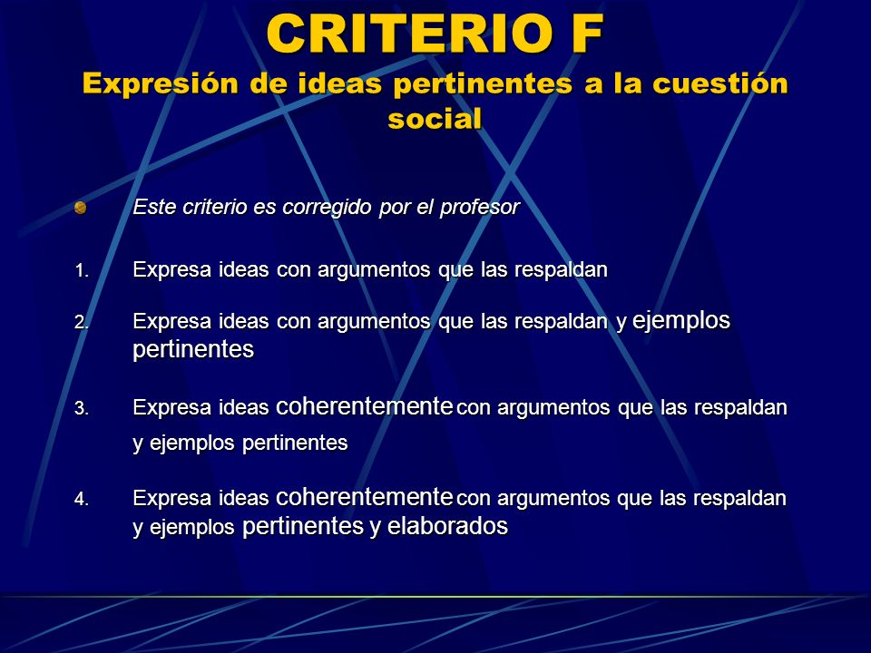 CRITERIO F Expresión de ideas pertinentes a la cuestión social Este criterio es corregido por el profesor 1. Expresa ideas con argumentos que las resp
