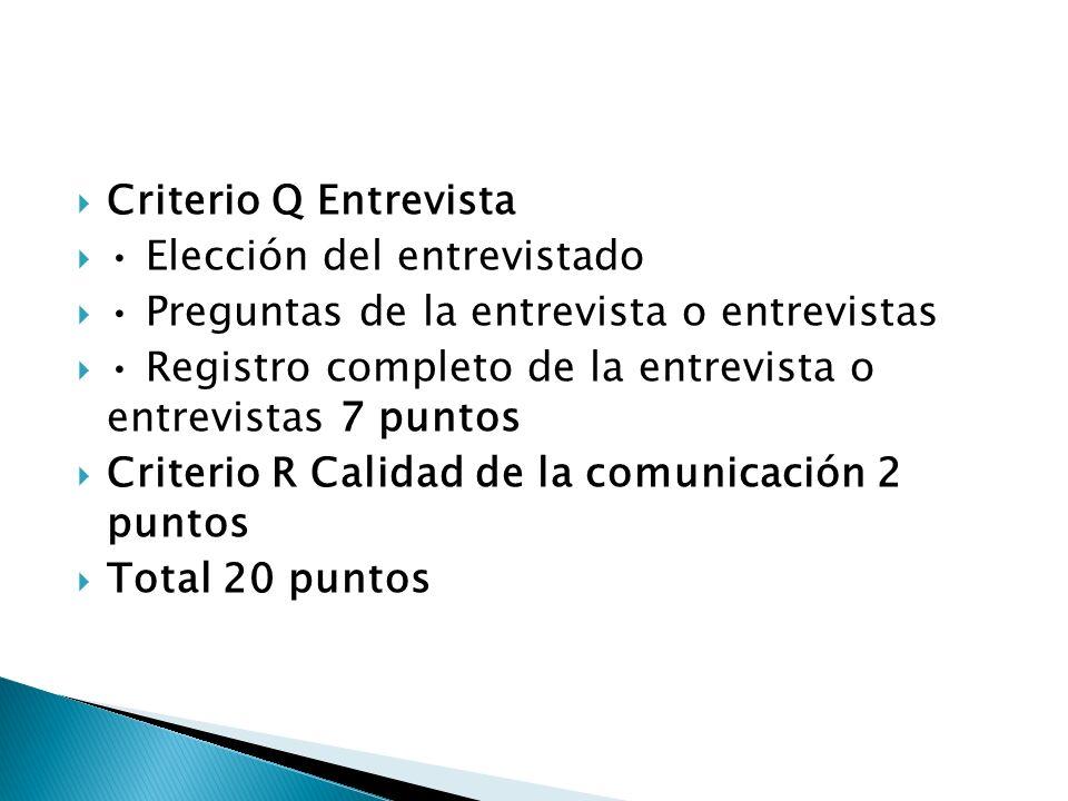 Criterio Q Entrevista Elección del entrevistado Preguntas de la entrevista o entrevistas Registro completo de la entrevista o entrevistas 7 puntos Criterio R Calidad de la comunicación 2 puntos Total 20 puntos