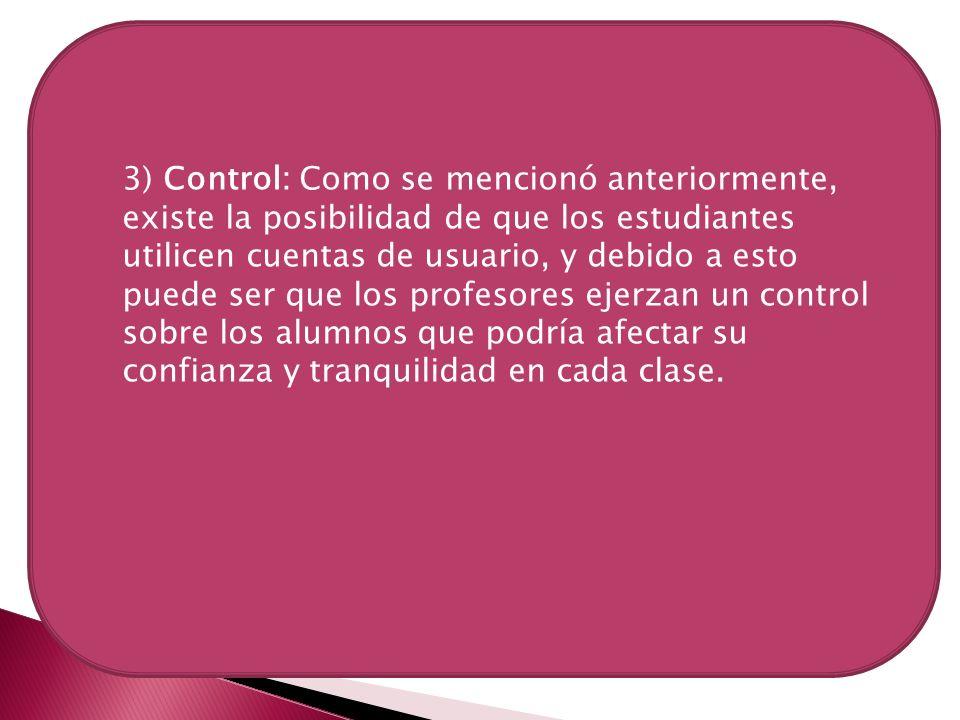 3) Control: Como se mencionó anteriormente, existe la posibilidad de que los estudiantes utilicen cuentas de usuario, y debido a esto puede ser que los profesores ejerzan un control sobre los alumnos que podría afectar su confianza y tranquilidad en cada clase.