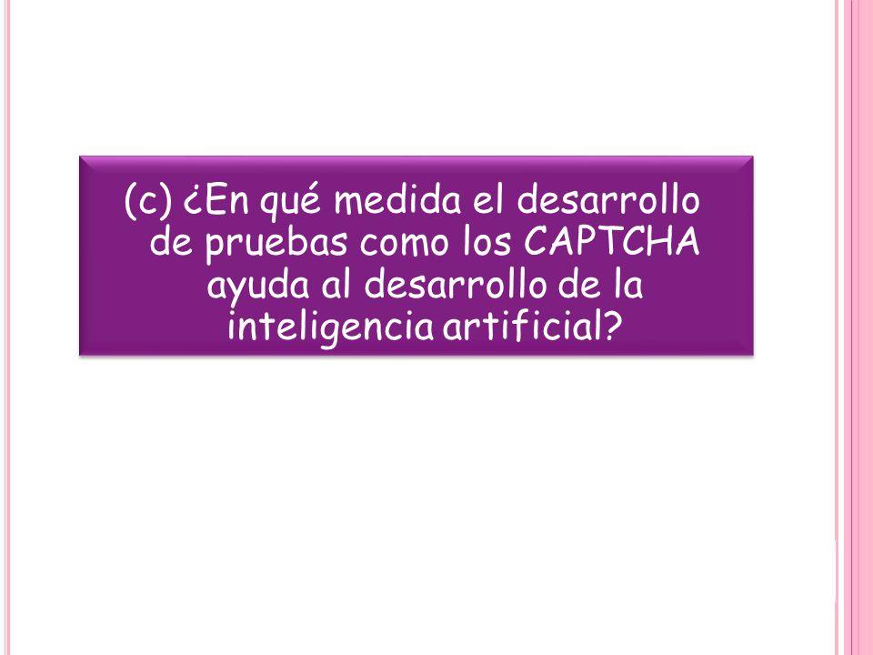 (c) ¿En qué medida el desarrollo de pruebas como los CAPTCHA ayuda al desarrollo de la inteligencia artificial?