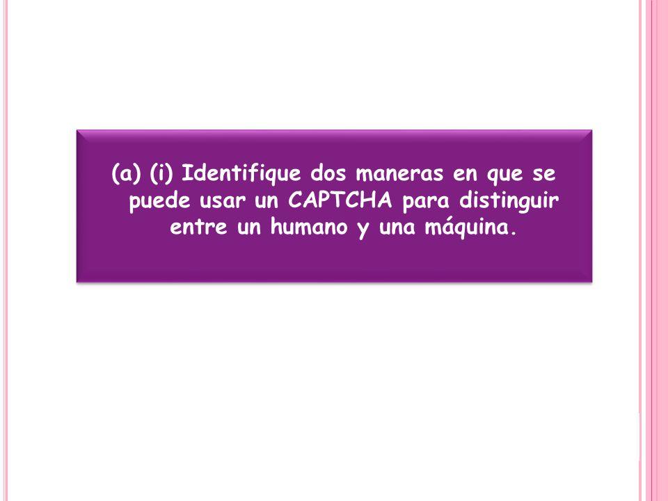 (a) (i) Identifique dos maneras en que se puede usar un CAPTCHA para distinguir entre un humano y una máquina.