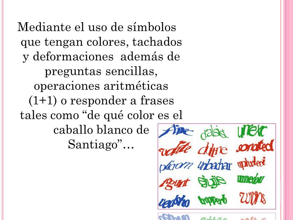 Mediante el uso de símbolos que tengan colores, tachados y deformaciones además de preguntas sencillas, operaciones aritméticas (1+1) o responder a frases tales como de qué color es el caballo blanco de Santiago…