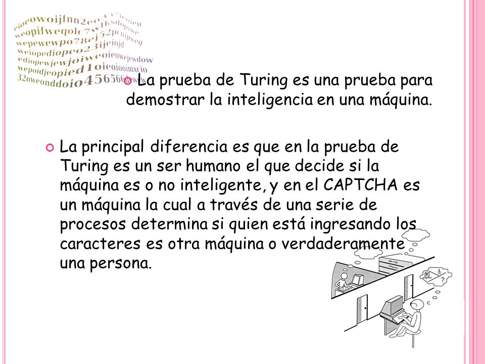 La prueba de Turing es una prueba para demostrar la inteligencia en una máquina. La principal diferencia es que en la prueba de Turing es un ser human