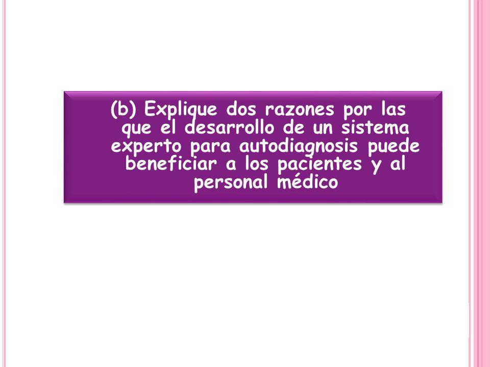 (b) Explique dos razones por las que el desarrollo de un sistema experto para autodiagnosis puede beneficiar a los pacientes y al personal médico