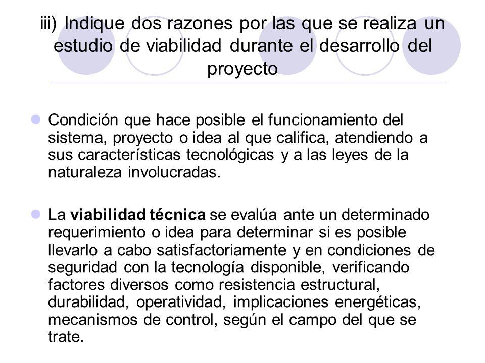 iii) Indique dos razones por las que se realiza un estudio de viabilidad durante el desarrollo del proyecto Condición que hace posible el funcionamiento del sistema, proyecto o idea al que califica, atendiendo a sus características tecnológicas y a las leyes de la naturaleza involucradas.