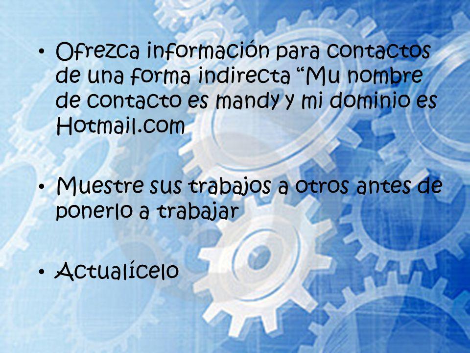 Ofrezca información para contactos de una forma indirecta Mu nombre de contacto es mandy y mi dominio es Hotmail.com Muestre sus trabajos a otros antes de ponerlo a trabajar Actualícelo