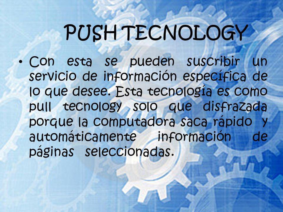 PUSH TECNOLOGY Con esta se pueden suscribir un servicio de información específica de lo que desee.