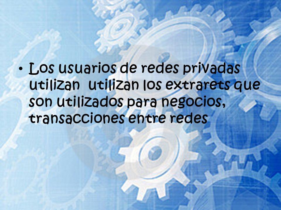 Los usuarios de redes privadas utilizan utilizan los extrarets que son utilizados para negocios, transacciones entre redes