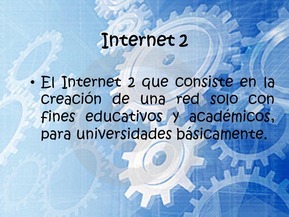 Internet 2 El Internet 2 que consiste en la creación de una red solo con fines educativos y académicos, para universidades básicamente.