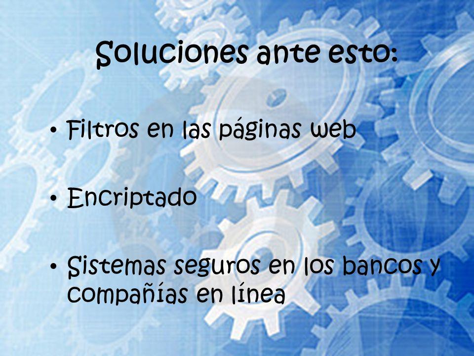Soluciones ante esto: Filtros en las páginas web Encriptado Sistemas seguros en los bancos y compañías en línea