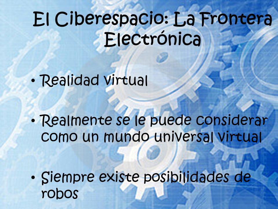 El Ciberespacio: La Frontera Electrónica Realidad virtual Realmente se le puede considerar como un mundo universal virtual Siempre existe posibilidades de robos