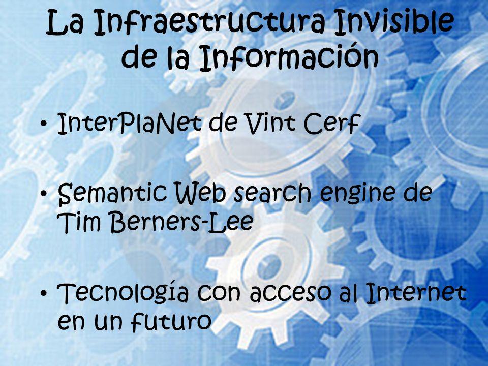 La Infraestructura Invisible de la Información InterPlaNet de Vint Cerf Semantic Web search engine de Tim Berners-Lee Tecnología con acceso al Interne