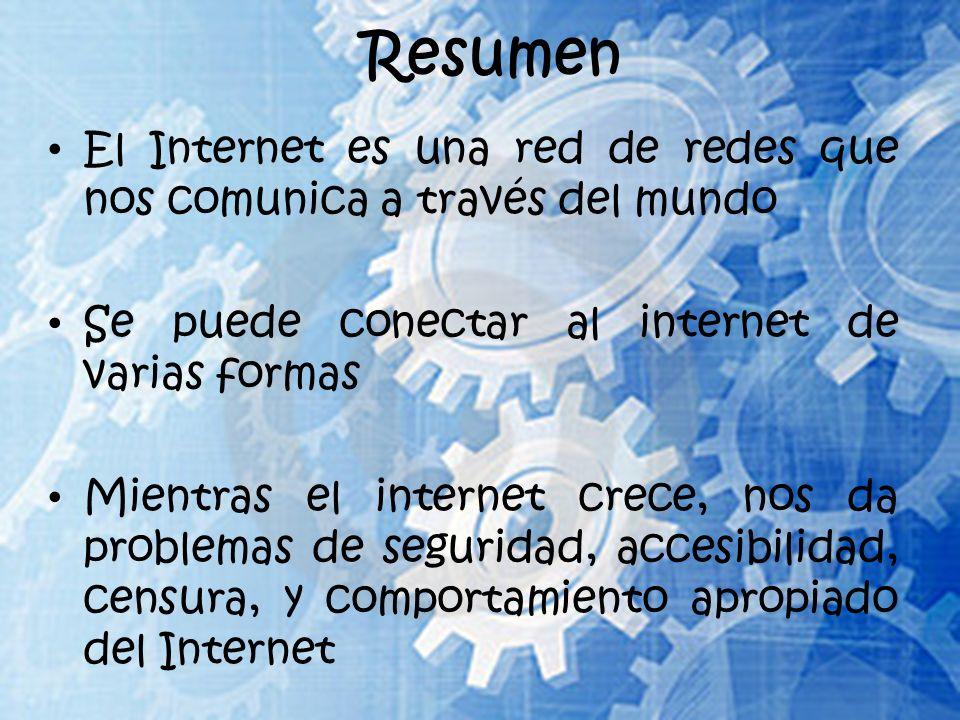 Resumen El Internet es una red de redes que nos comunica a través del mundo Se puede conectar al internet de varias formas Mientras el internet crece, nos da problemas de seguridad, accesibilidad, censura, y comportamiento apropiado del Internet