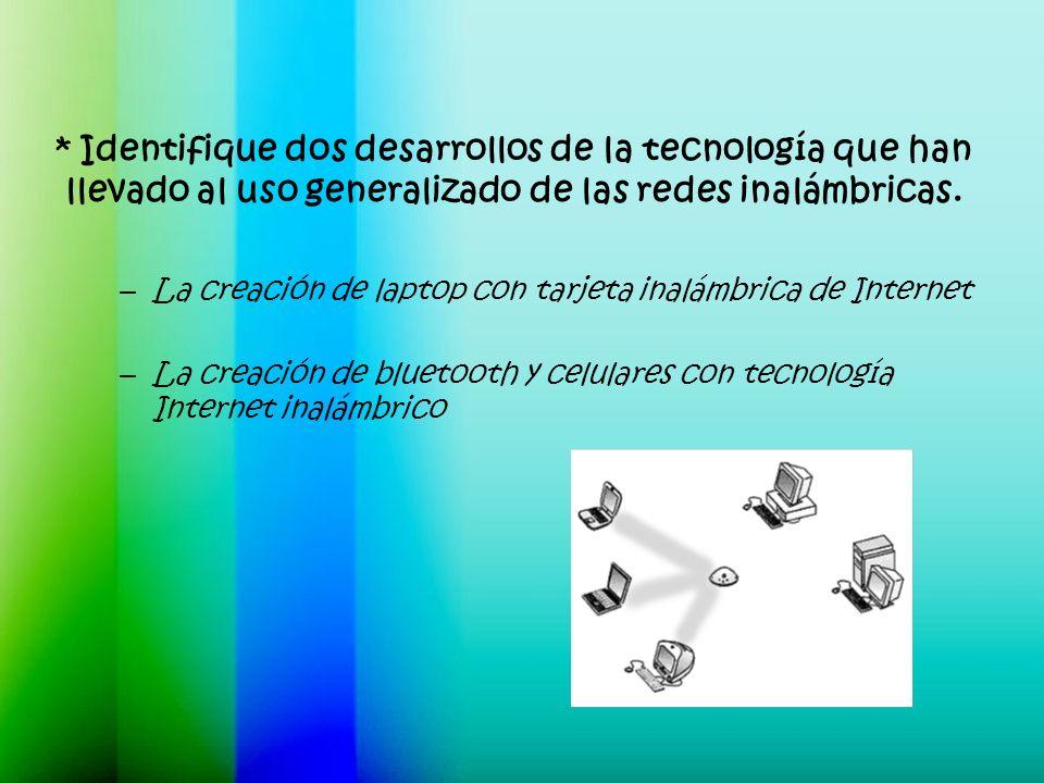 * Identifique dos desarrollos de la tecnología que han llevado al uso generalizado de las redes inalámbricas.