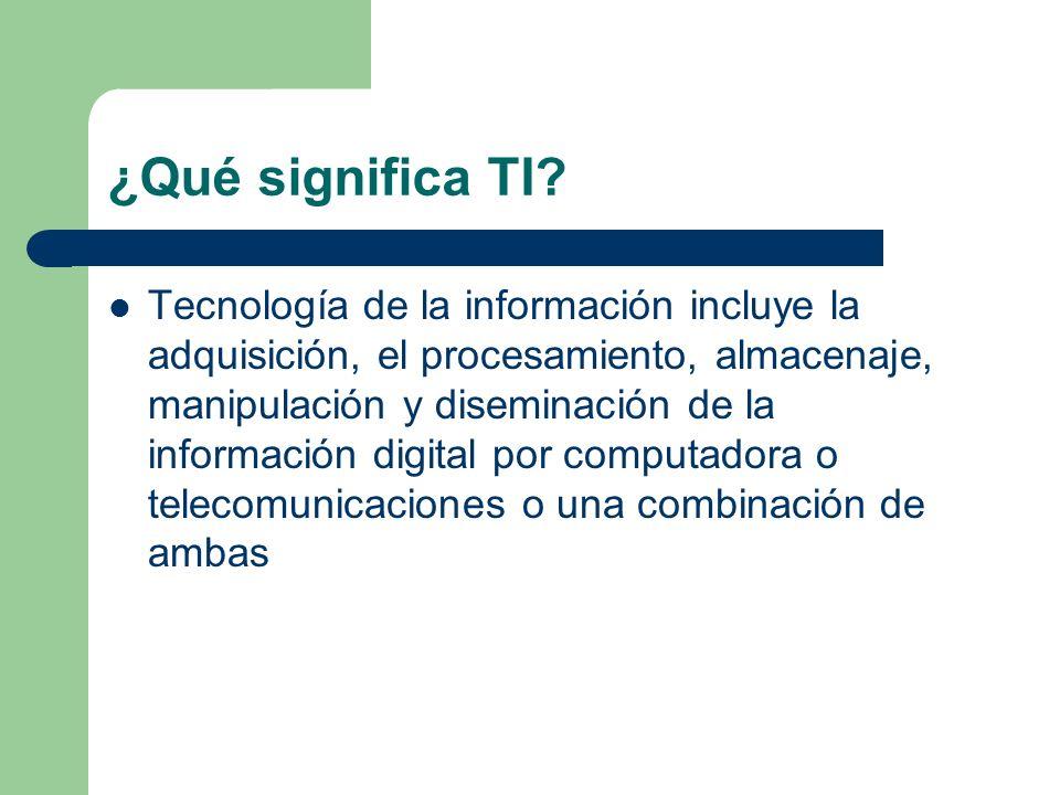 ¿Qué significa TI? Tecnología de la información incluye la adquisición, el procesamiento, almacenaje, manipulación y diseminación de la información di