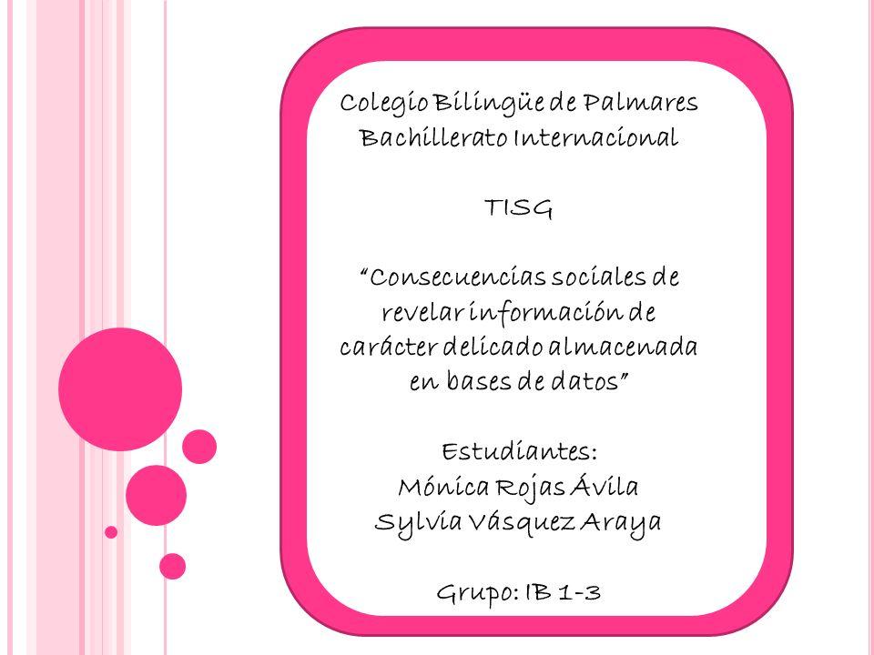 Colegio Bilingüe de Palmares Bachillerato Internacional TISG Consecuencias sociales de revelar información de carácter delicado almacenada en bases de