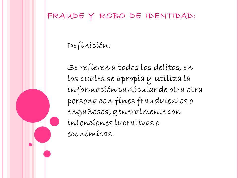 FRAUDE Y ROBO DE IDENTIDAD: Definición: Se refieren a todos los delitos, en los cuales se apropia y utiliza la información particular de otra otra per