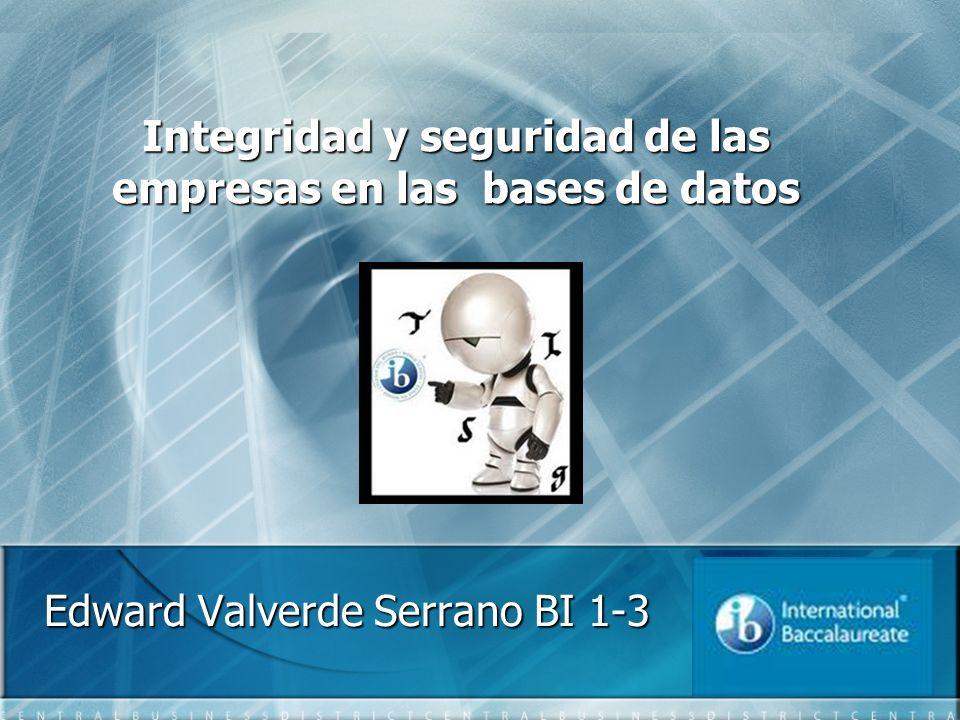 Integridad y seguridad de las empresas en las bases de datos Edward Valverde Serrano BI 1-3