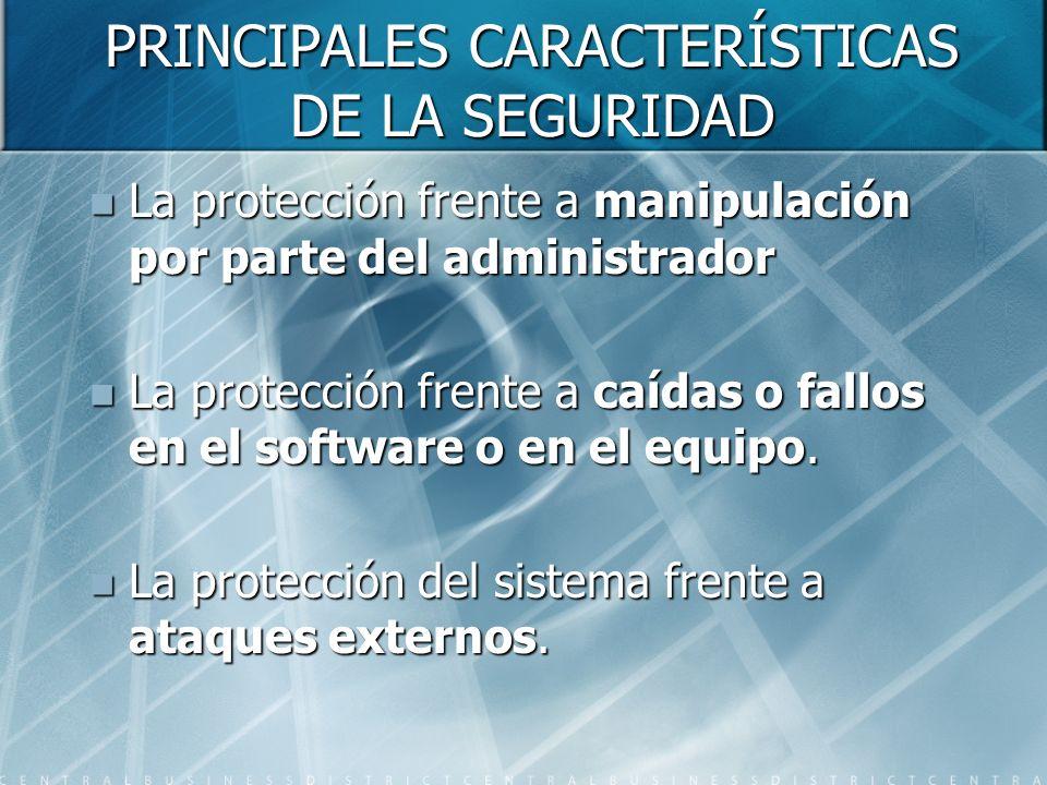 PRINCIPALES CARACTERÍSTICAS DE LA SEGURIDAD La protección frente a manipulación por parte del administrador La protección frente a manipulación por pa