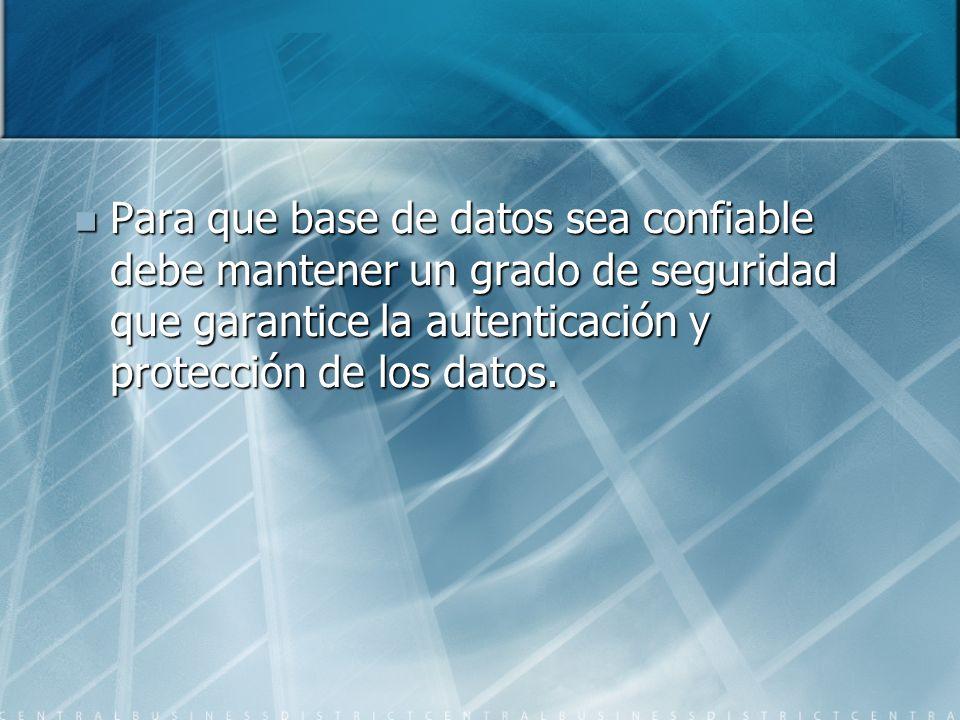 Para que base de datos sea confiable debe mantener un grado de seguridad que garantice la autenticación y protección de los datos. Para que base de da