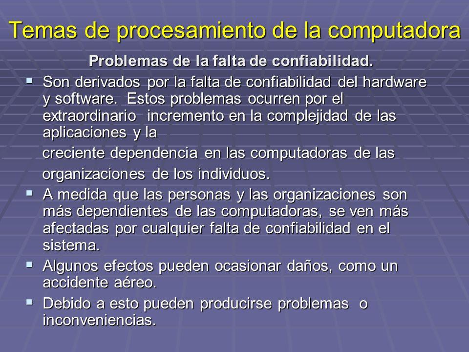Temas de procesamiento de la computadora Problemas de la falta de confiabilidad. Son derivados por la falta de confiabilidad del hardware y software.