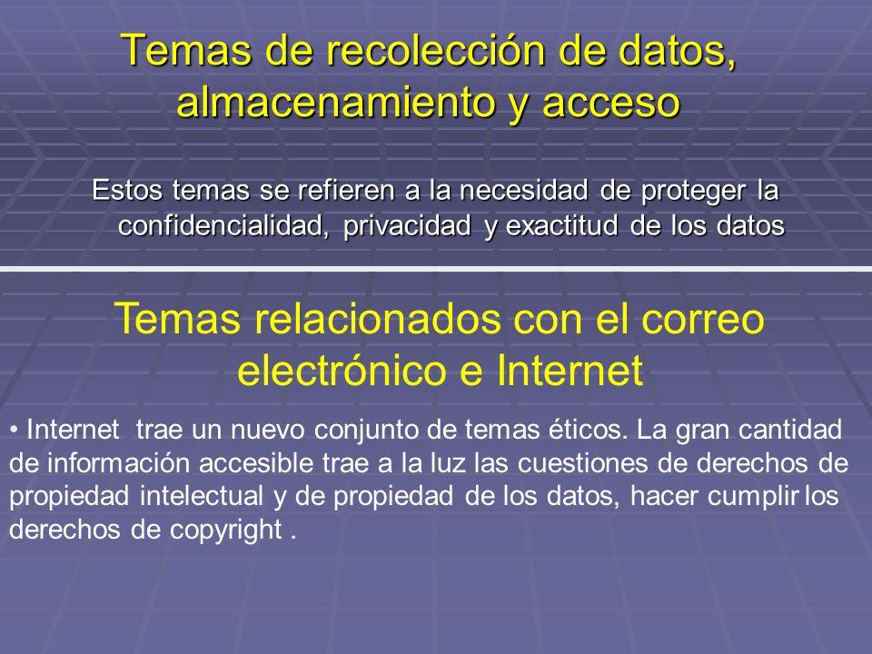 Temas de recolección de datos, almacenamiento y acceso Estos temas se refieren a la necesidad de proteger la confidencialidad, privacidad y exactitud de los datos Temas relacionados con el correo electrónico e Internet Internet trae un nuevo conjunto de temas éticos.