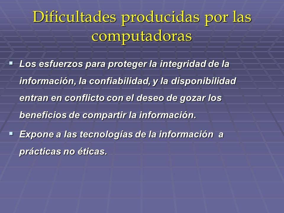 Dificultades producidas por las computadoras Los esfuerzos para proteger la integridad de la información, la confiabilidad, y la disponibilidad entran en conflicto con el deseo de gozar los beneficios de compartir la información.