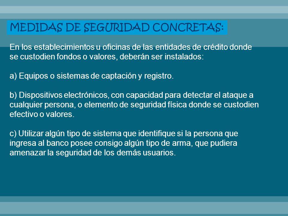 MEDIDAS DE SEGURIDAD CONCRETAS: En los establecimientos u oficinas de las entidades de crédito donde se custodien fondos o valores, deberán ser instal