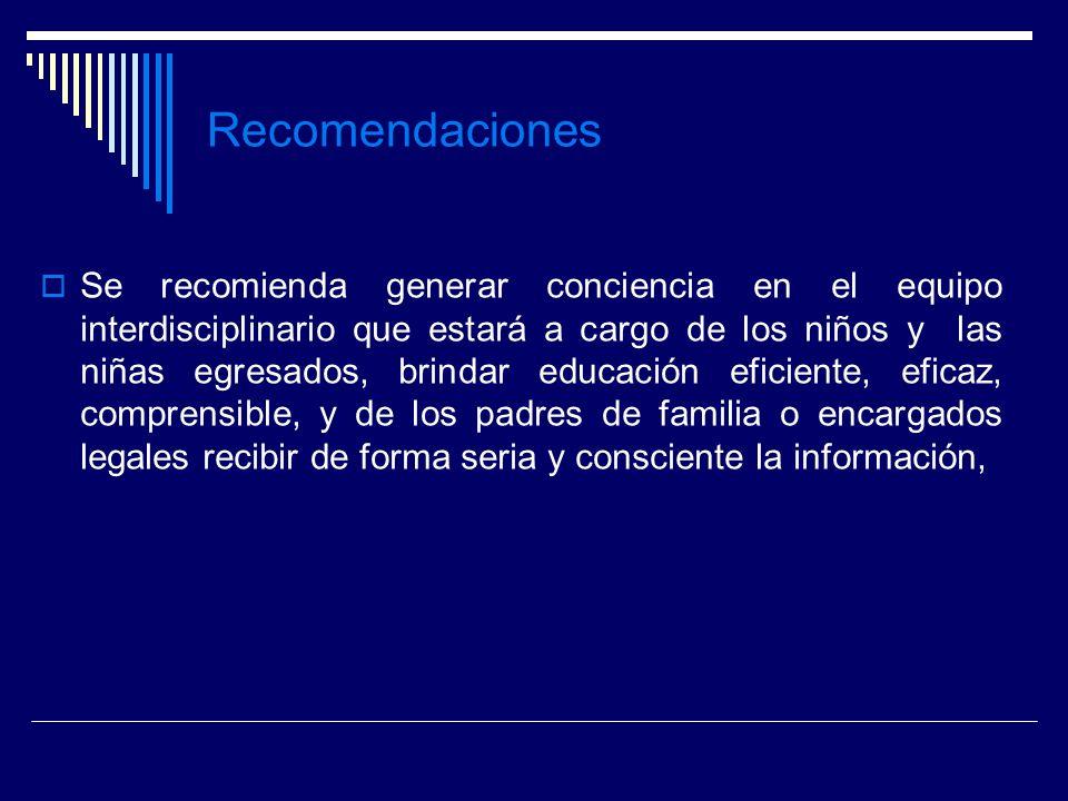 Recomendaciones Se recomienda generar conciencia en el equipo interdisciplinario que estará a cargo de los niños y las niñas egresados, brindar educac