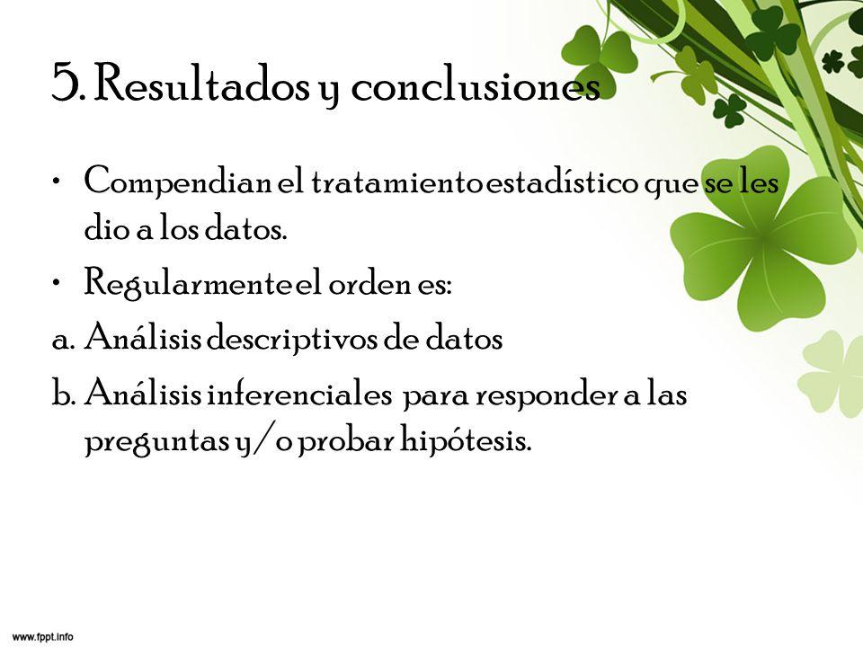 5. Resultados y conclusiones Compendian el tratamiento estadístico que se les dio a los datos. Regularmente el orden es: a.Análisis descriptivos de da