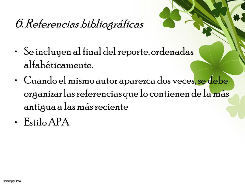 6. Referencias bibliográficas Se incluyen al final del reporte, ordenadas alfabéticamente. Cuando el mismo autor aparezca dos veces, se debe organizar