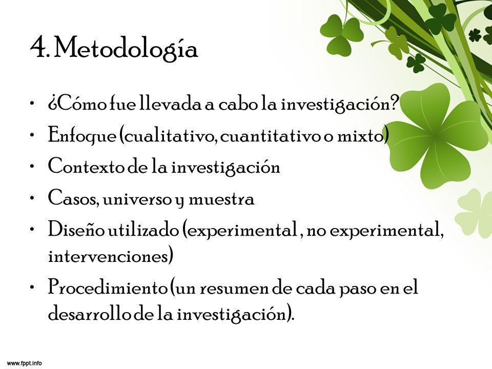 4. Metodología ¿Cómo fue llevada a cabo la investigación? Enfoque (cualitativo, cuantitativo o mixto) Contexto de la investigación Casos, universo y m