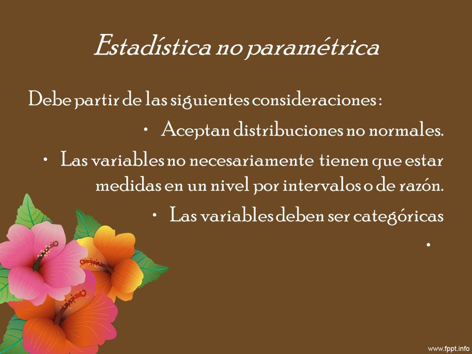 Estadística no paramétrica Debe partir de las siguientes consideraciones : Aceptan distribuciones no normales. Las variables no necesariamente tienen